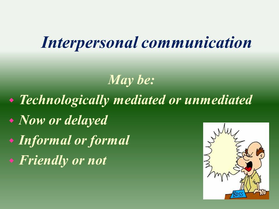 Interpersonal communication May be: w Technologically mediated or unmediated w Now or delayed w Informal or formal w Friendly or not