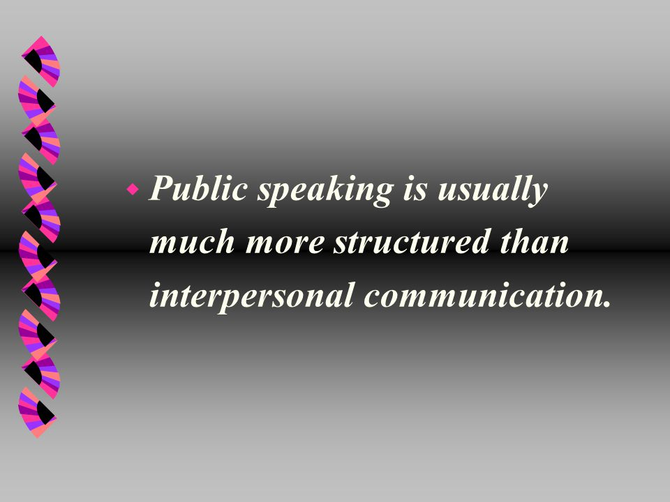 w Public speaking is usually much more structured than interpersonal communication.