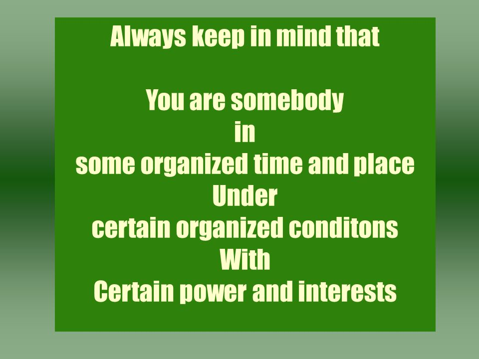 Always keep in mind that You are somebody in some organized time and place Under certain organized conditons With Certain power and interests