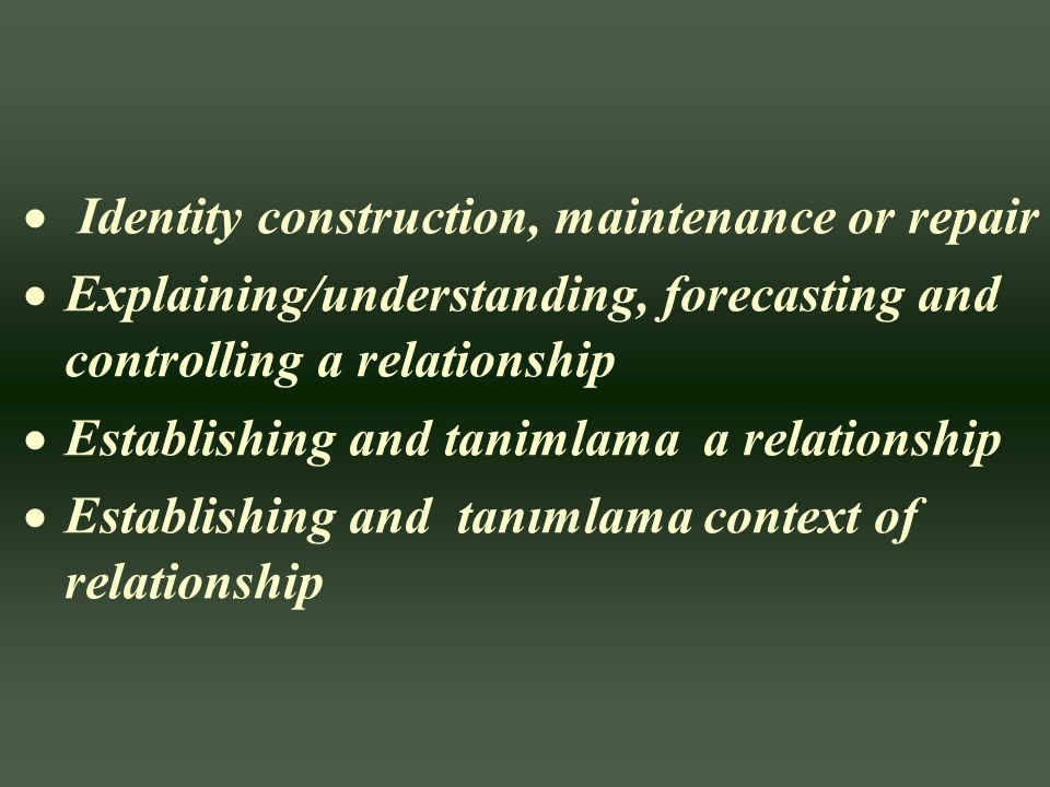  Identity construction, maintenance or repair  Explaining/understanding, forecasting and controlling a relationship  Establishing and tanimlama a r