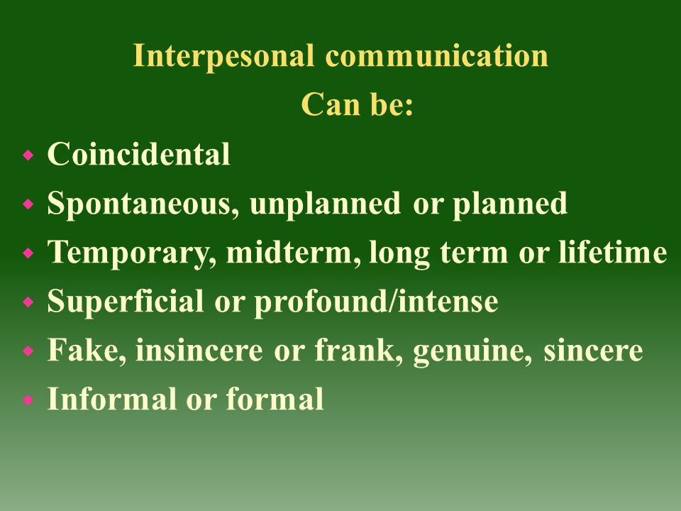 Interpesonal communication Can be: w Coincidental w Spontaneous, unplanned or planned w Temporary, midterm, long term or lifetime w Superficial or pro