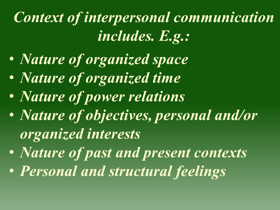 Context of interpersonal communication includes. E.g.: Nature of organized space Nature of organized time Nature of power relations Nature of objectiv