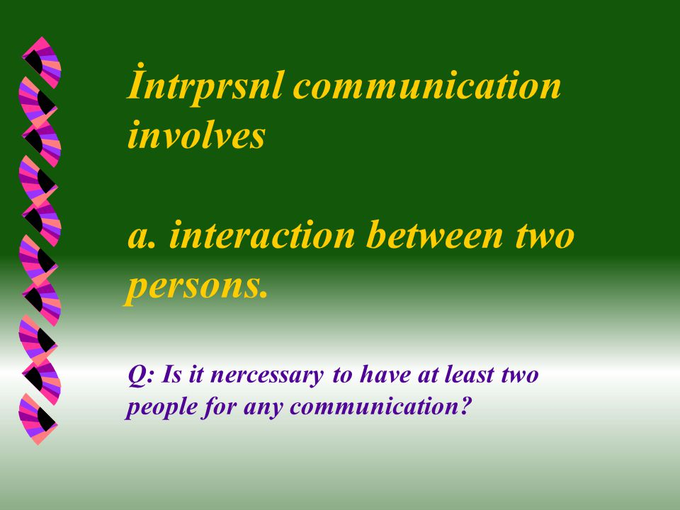 İntrprsnl communication involves a. interaction between two persons. Q: Is it nercessary to have at least two people for any communication?