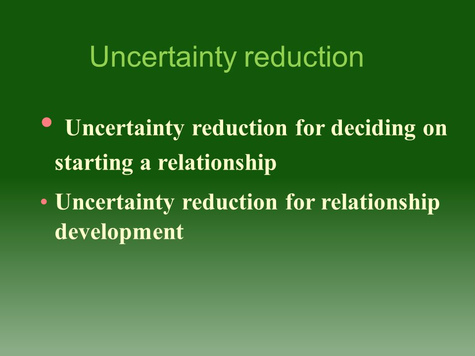 Uncertainty reduction for deciding on starting a relationship Uncertainty reduction for relationship development Uncertainty reduction