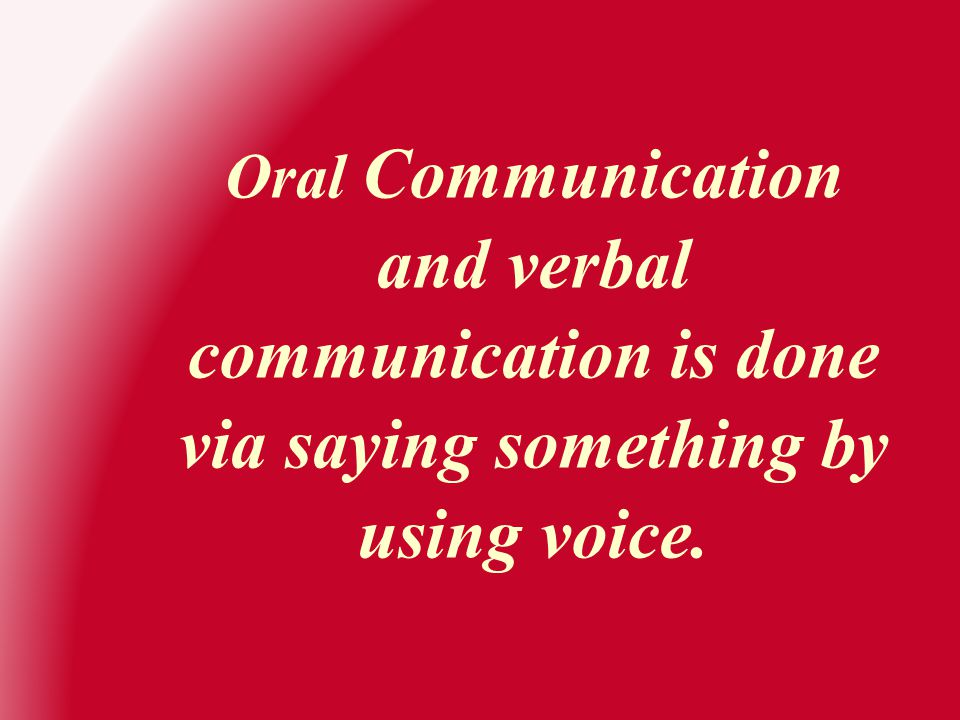 Oral Communication and verbal communication is done via saying something by using voice.