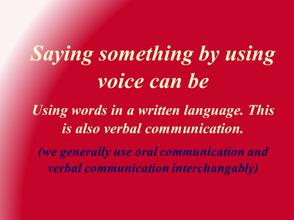 Saying something by using voice can be Using words in a written language. This is also verbal communication. (we generally use oral communication and
