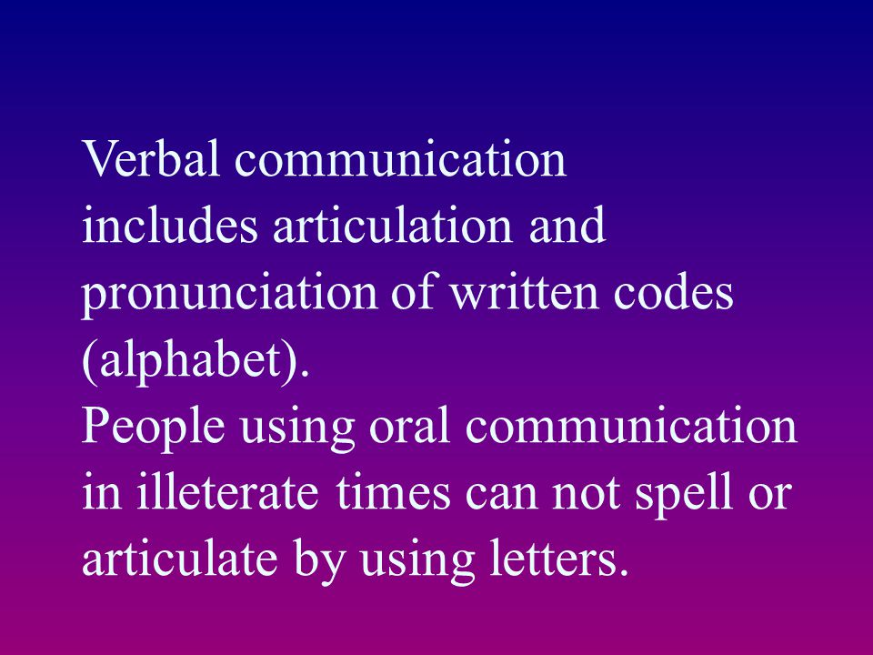 Verbal communication includes articulation and pronunciation of written codes (alphabet). People using oral communication in illeterate times can not