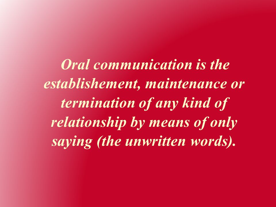 Oral communication is the establishement, maintenance or termination of any kind of relationship by means of only saying (the unwritten words).
