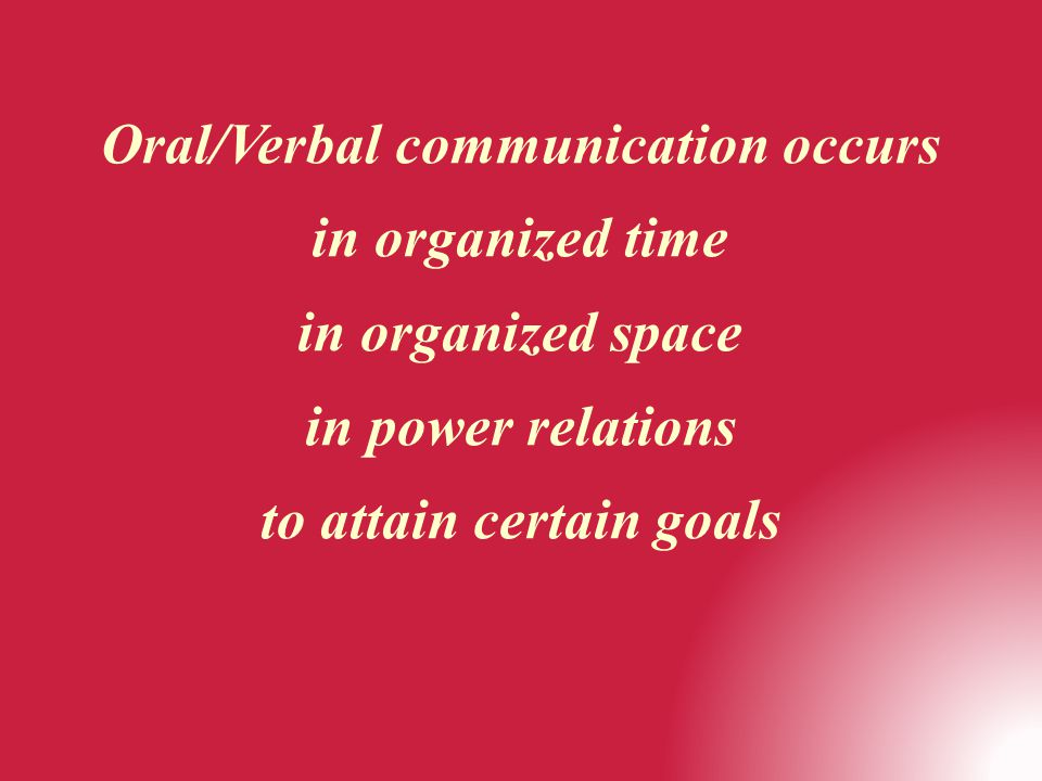 Oral/Verbal communication occurs in organized time in organized space in power relations to attain certain goals