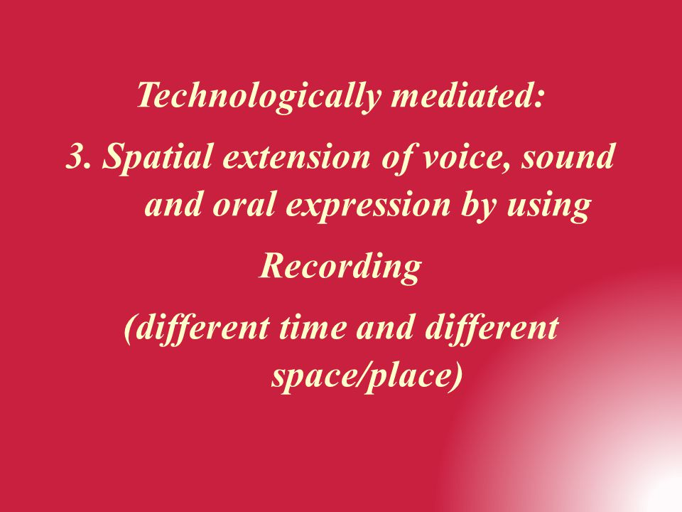 Technologically mediated: 3. Spatial extension of voice, sound and oral expression by using Recording (different time and different space/place)