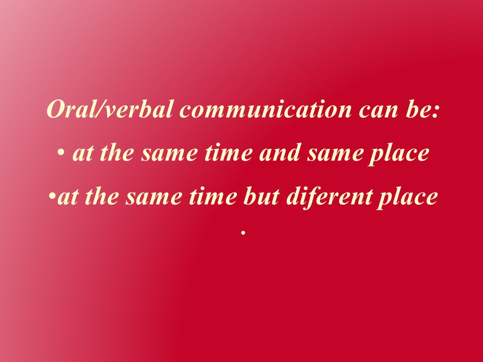 Oral/verbal communication can be: at the same time and same place at the same time but diferent place