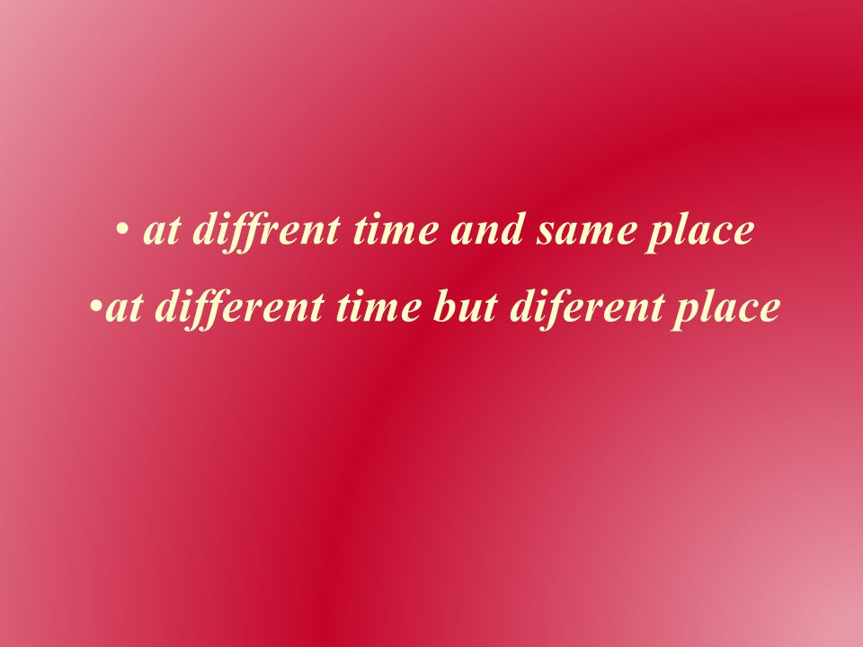 at diffrent time and same place at different time but diferent place
