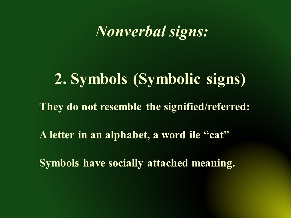 "They do not resemble the signified/referred: A letter in an alphabet, a word ile ""cat"" Symbols have socially attached meaning. Nonverbal signs: 2. Sym"