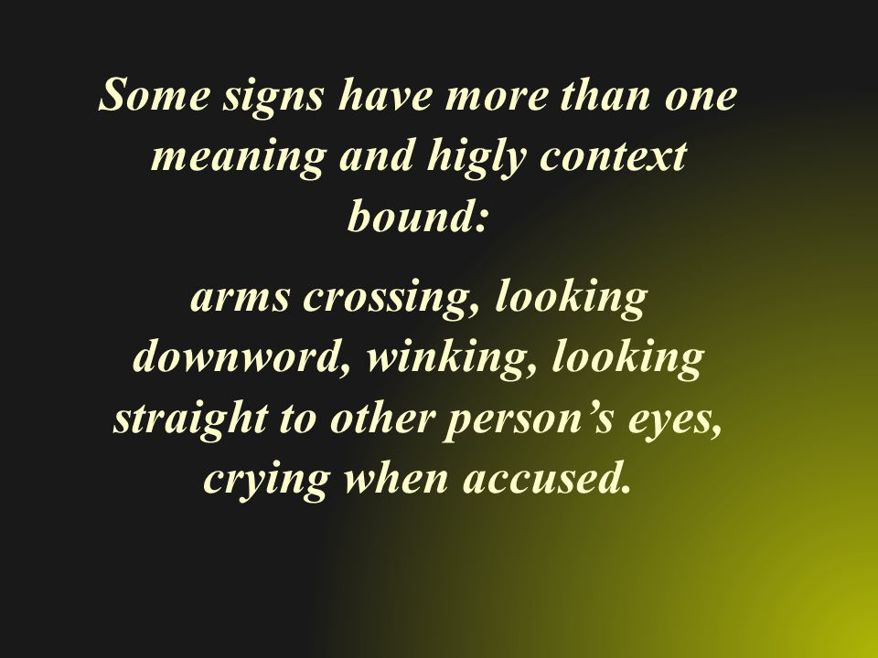 Some signs have more than one meaning and higly context bound: arms crossing, looking downword, winking, looking straight to other person's eyes, cryi