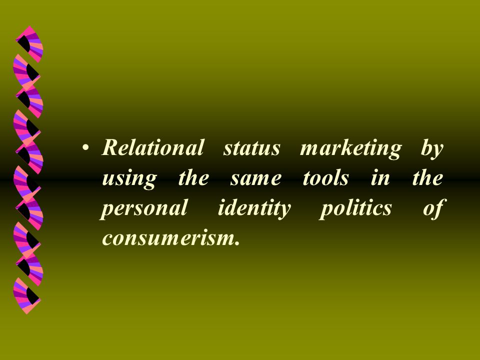 Relational status marketing by using the same tools in the personal identity politics of consumerism.