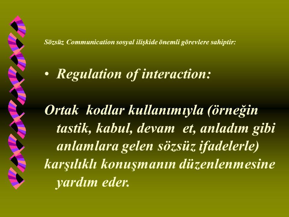 Sözsüz Communication sosyal ilişkide önemli görevlere sahiptir: Regulation of interaction: Ortak kodlar kullanımıyla (örneğin tastik, kabul, devam et, anladım gibi anlamlara gelen sözsüz ifadelerle) karşılıklı konuşmanın düzenlenmesine yardım eder.