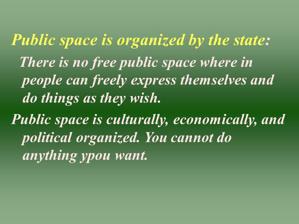 Public space is organized by the state: There is no free public space where in people can freely express themselves and do things as they wish. Public