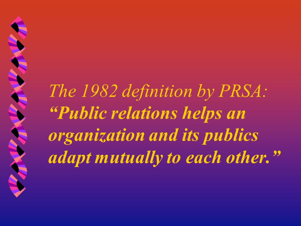 "The 1982 definition by PRSA: ""Public relations helps an organization and its publics adapt mutually to each other."""
