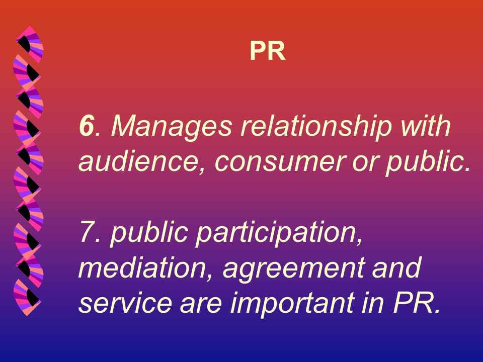 PR 6. Manages relationship with audience, consumer or public. 7. public participation, mediation, agreement and service are important in PR.