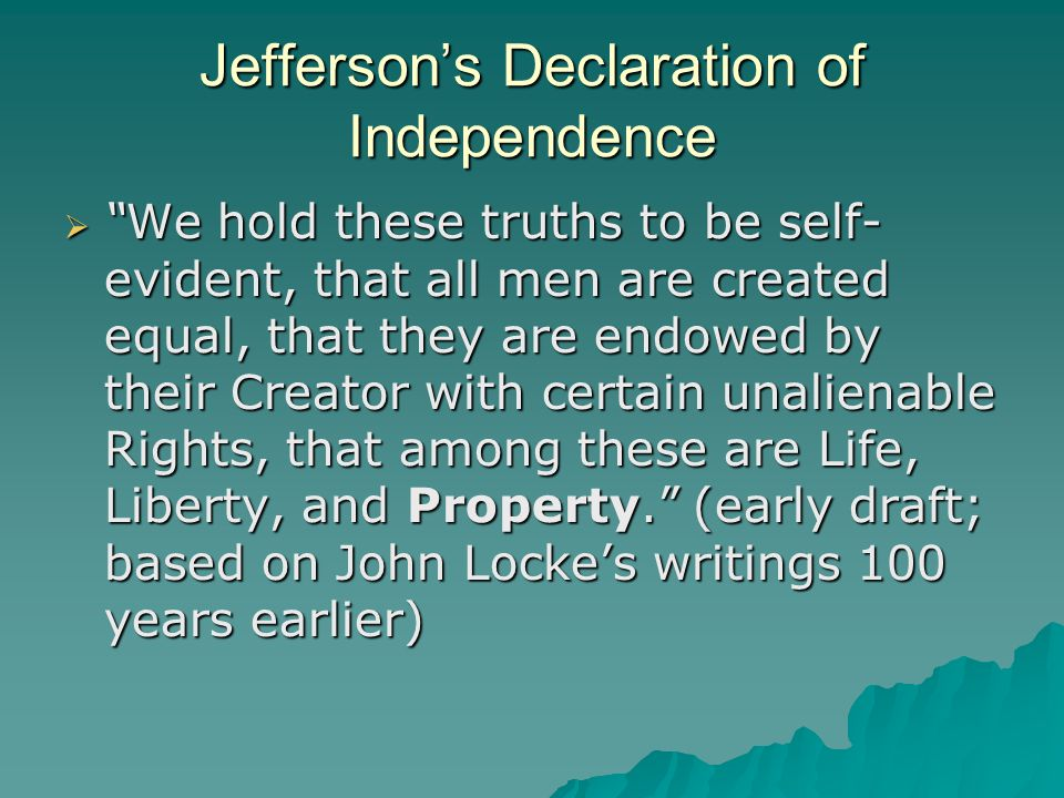 Jefferson's Declaration of Independence  We hold these truths to be self- evident, that all men are created equal, that they are endowed by their Creator with certain unalienable Rights, that among these are Life, Liberty, and Property. (early draft; based on John Locke's writings 100 years earlier)