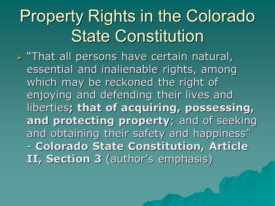 Property Rights in the Colorado State Constitution  That all persons have certain natural, essential and inalienable rights, among which may be reckoned the right of enjoying and defending their lives and liberties; that of acquiring, possessing, and protecting property; and of seeking and obtaining their safety and happiness - Colorado State Constitution, Article II, Section 3 (author's emphasis)