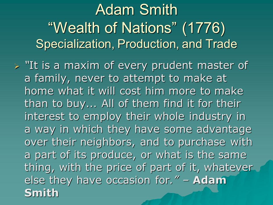 Adam Smith Wealth of Nations (1776) Specialization, Production, and Trade  It is a maxim of every prudent master of a family, never to attempt to make at home what it will cost him more to make than to buy...