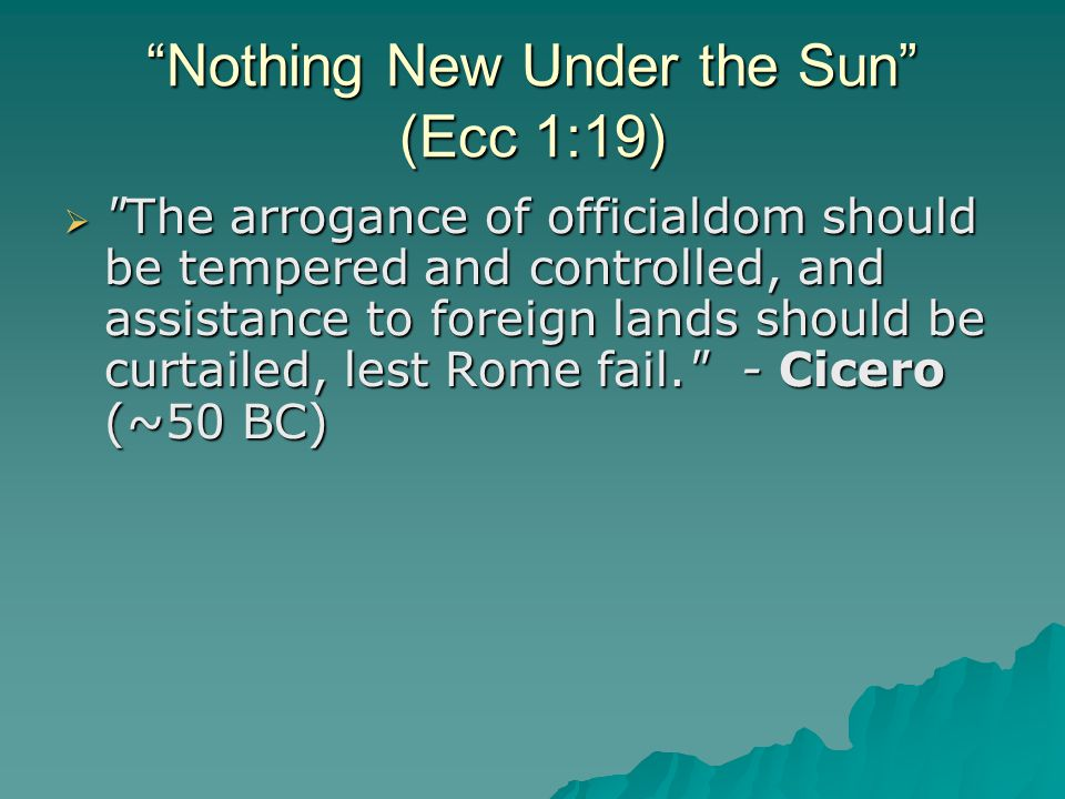 Nothing New Under the Sun (Ecc 1:19)  The arrogance of officialdom should be tempered and controlled, and assistance to foreign lands should be curtailed, lest Rome fail. - Cicero (~50 BC)