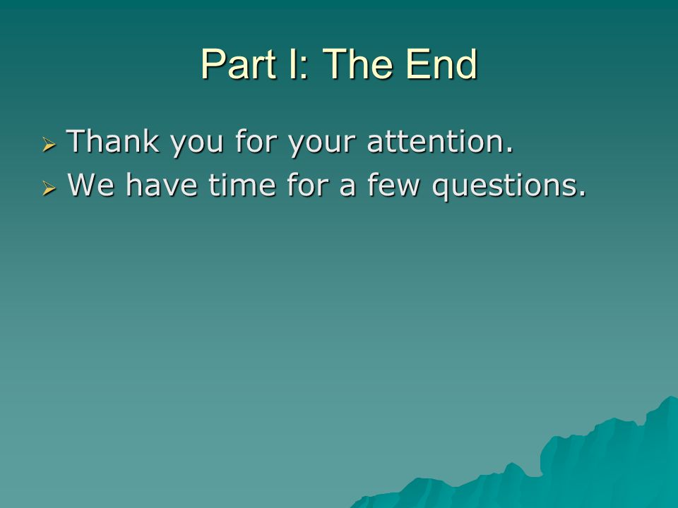 Part I: The End  Thank you for your attention.  We have time for a few questions.