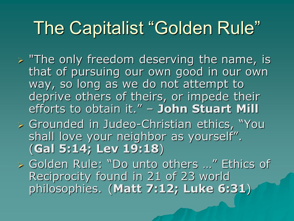 The Capitalist Golden Rule  The only freedom deserving the name, is that of pursuing our own good in our own way, so long as we do not attempt to deprive others of theirs, or impede their efforts to obtain it. – John Stuart Mill  Grounded in Judeo-Christian ethics, You shall love your neighbor as yourself .