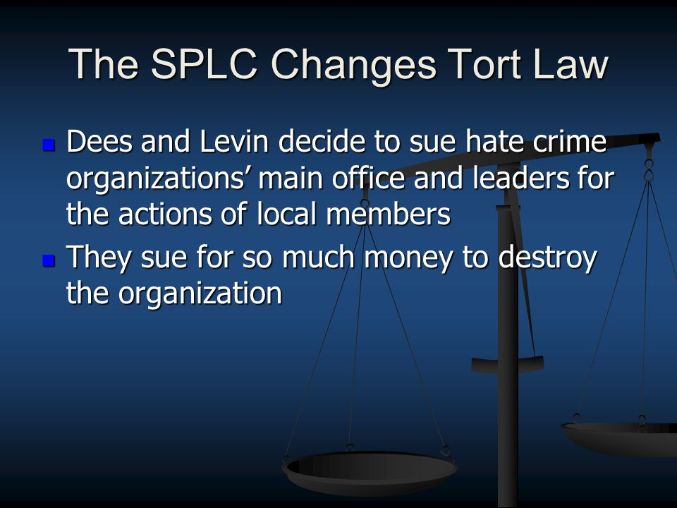 The SPLC Changes Tort Law Dees and Levin decide to sue hate crime organizations' main office and leaders for the actions of local members Dees and Levin decide to sue hate crime organizations' main office and leaders for the actions of local members They sue for so much money to destroy the organization They sue for so much money to destroy the organization