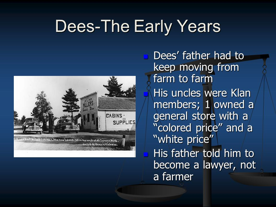 Dees-The Early Years Dees' father had to keep moving from farm to farm His uncles were Klan members; 1 owned a general store with a colored price and a white price His father told him to become a lawyer, not a farmer