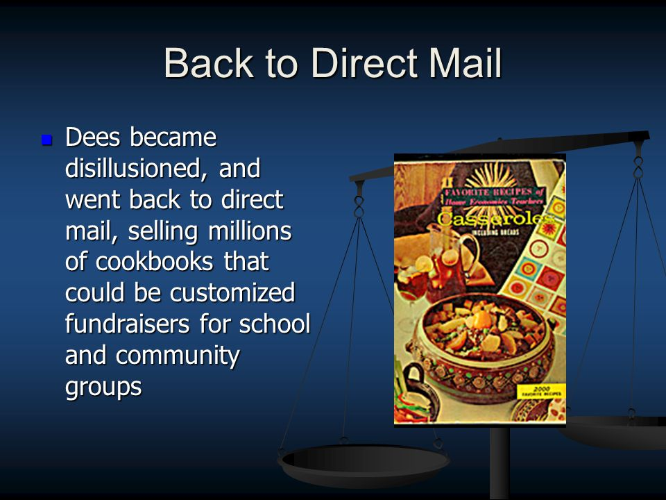 Back to Direct Mail Dees became disillusioned, and went back to direct mail, selling millions of cookbooks that could be customized fundraisers for school and community groups Dees became disillusioned, and went back to direct mail, selling millions of cookbooks that could be customized fundraisers for school and community groups