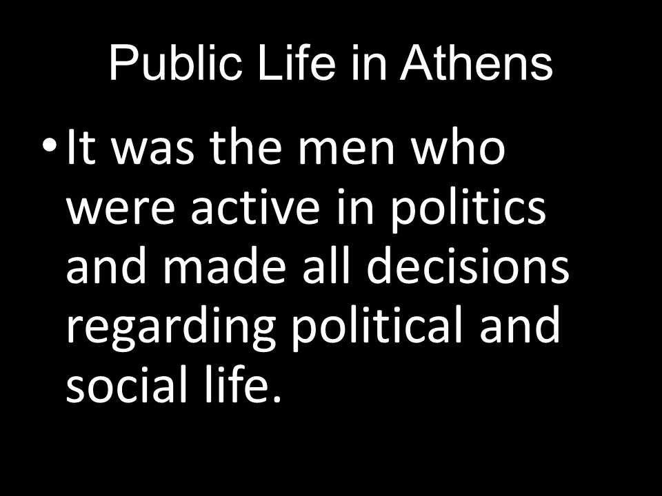 Public Life in Athens It was the men who were active in politics and made all decisions regarding political and social life.