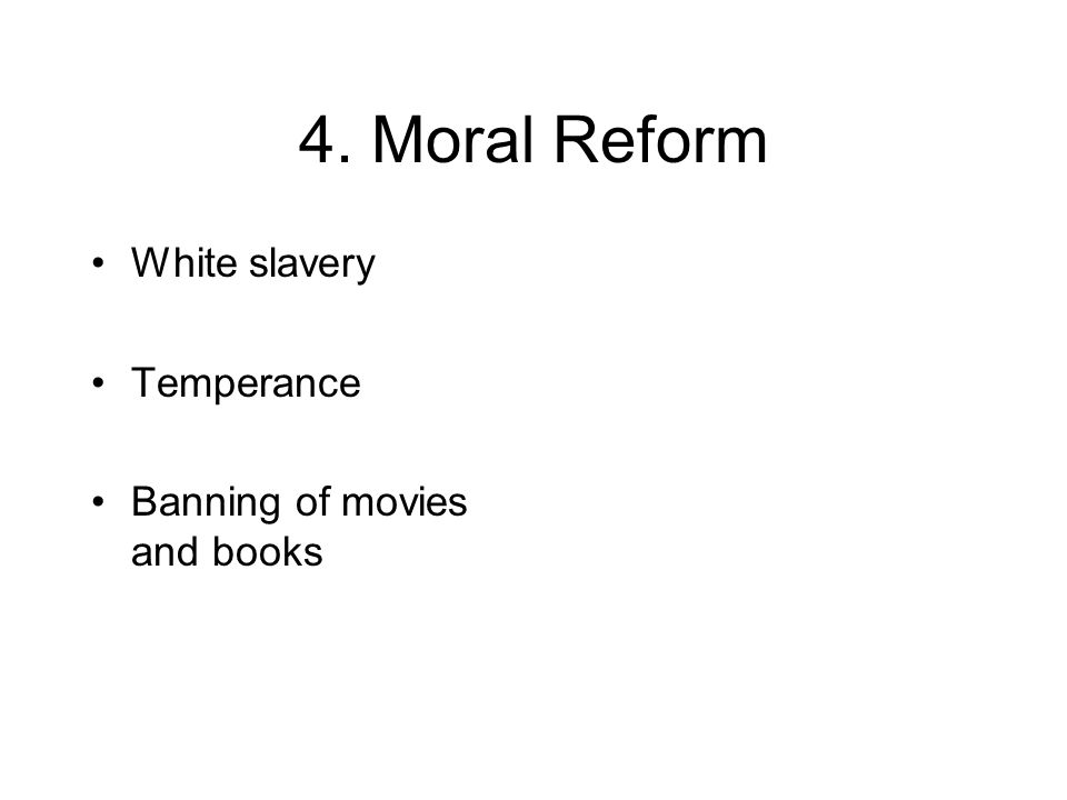 4. Moral Reform White slavery Temperance Banning of movies and books
