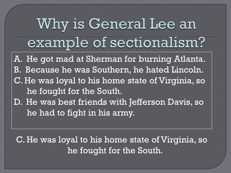 A. He got mad at Sherman for burning Atlanta. B. Because he was Southern, he hated Lincoln. C. He was loyal to his home state of Virginia, so he fough