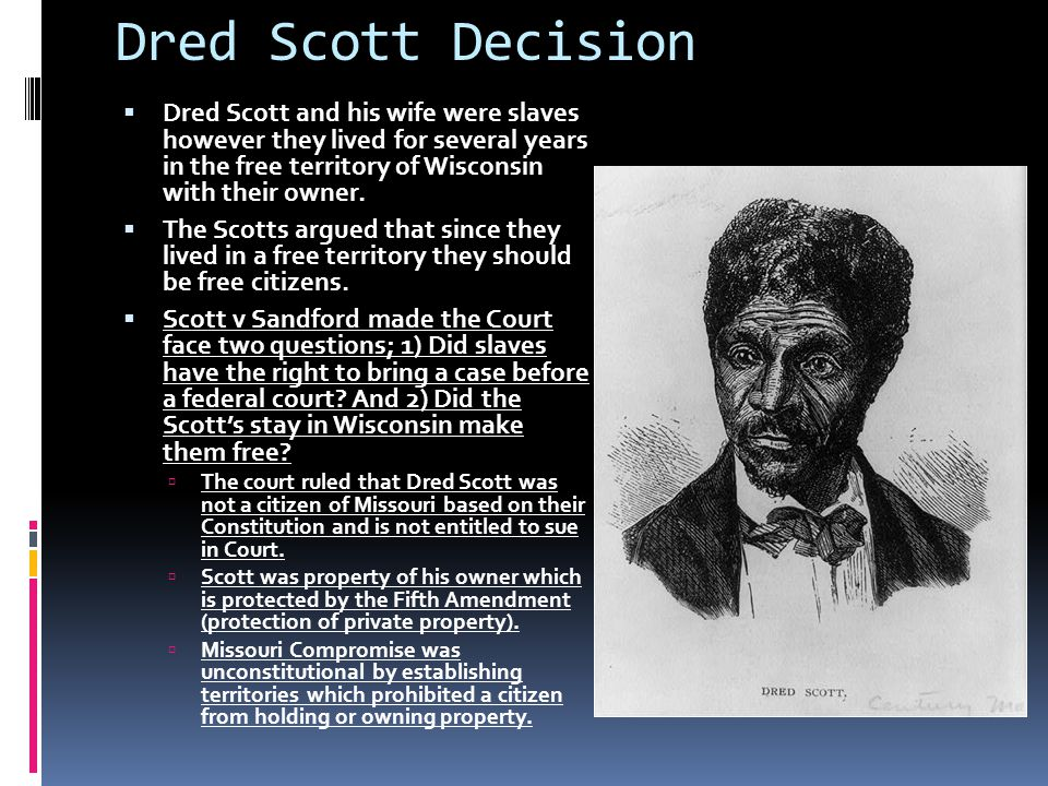 Dred Scott Decision  Dred Scott and his wife were slaves however they lived for several years in the free territory of Wisconsin with their owner. 
