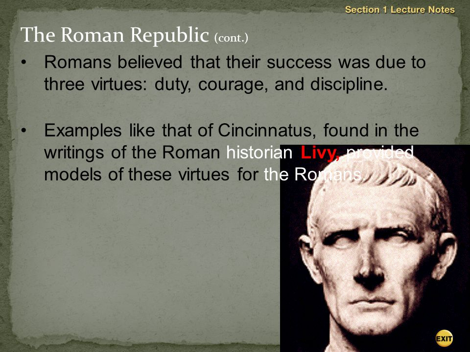 Romans believed that their success was due to three virtues: duty, courage, and discipline.  Examples like that of Cincinnatus, found in the writings