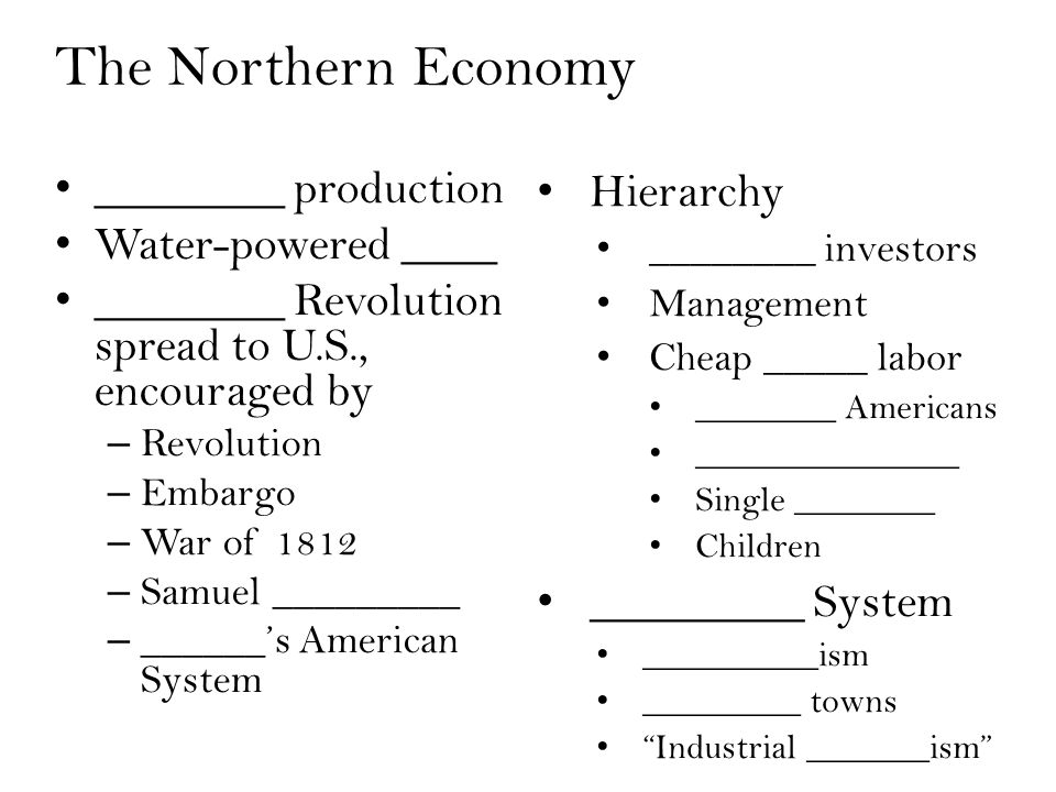 The Northern Economy ________ production Water-powered ____ ________ Revolution spread to U.S., encouraged by – Revolution – Embargo – War of 1812 – Samuel _________ – ______'s American System Hierarchy ________ investors Management Cheap _____ labor ________ Americans _______________ Single ________ Children _________ System __________ism _________ towns Industrial _______ism