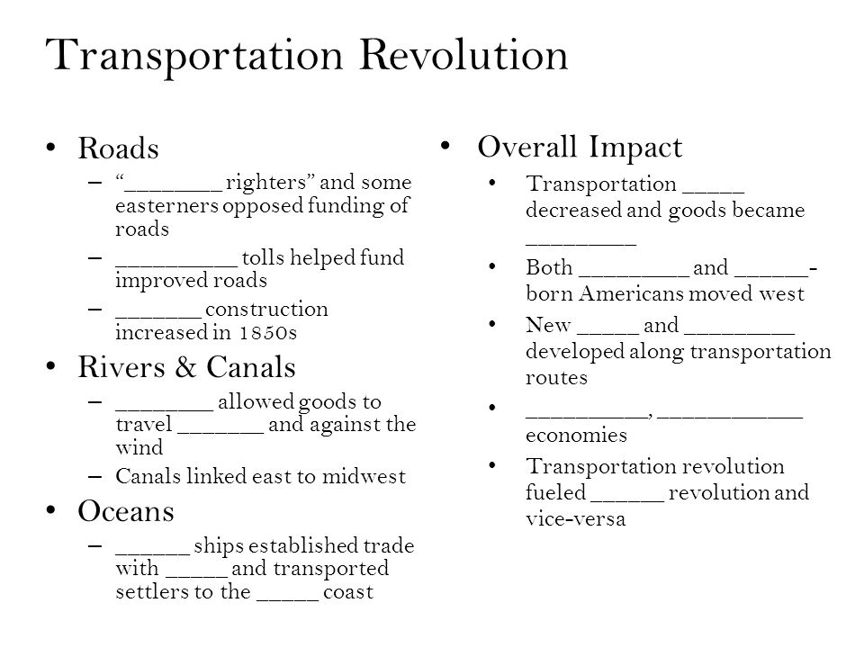 Transportation Revolution Roads – ________ righters and some easterners opposed funding of roads – __________ tolls helped fund improved roads – _______ construction increased in 1850s Rivers & Canals – ________ allowed goods to travel _______ and against the wind – Canals linked east to midwest Oceans – ______ ships established trade with _____ and transported settlers to the _____ coast Overall Impact Transportation _____ decreased and goods became _________ Both _________ and ______- born Americans moved west New _____ and _________ developed along transportation routes __________, ____________ economies Transportation revolution fueled ______ revolution and vice-versa