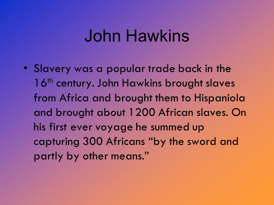 John Hawkins Slavery was a popular trade back in the 16 th century.