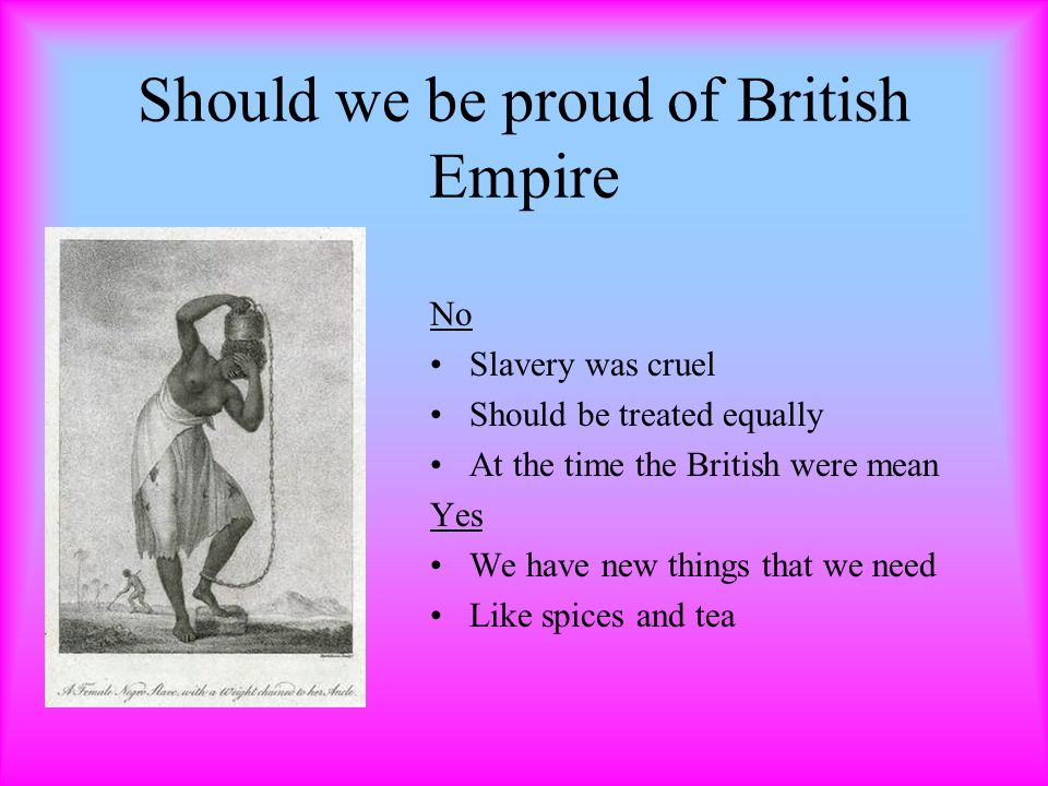 Should we be proud of British Empire No Slavery was cruel Should be treated equally At the time the British were mean Yes We have new things that we need Like spices and tea