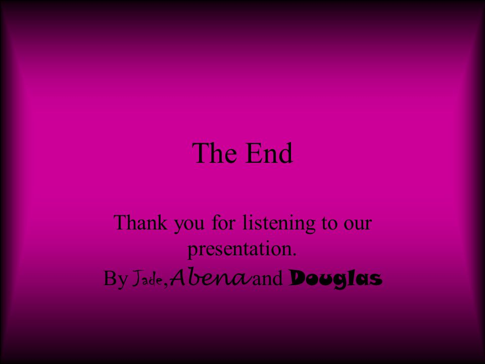 The End Thank you for listening to our presentation. By Jade, Abena and Douglas