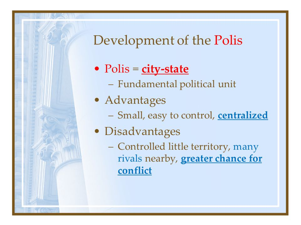 Development of the Polis Polis = city-state –Fundamental political unit Advantages –Small, easy to control, centralized Disadvantages –Controlled little territory, many rivals nearby, greater chance for conflict