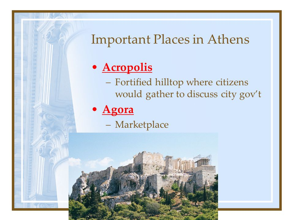 Important Places in Athens Acropolis –Fortified hilltop where citizens would gather to discuss city gov't Agora –Marketplace