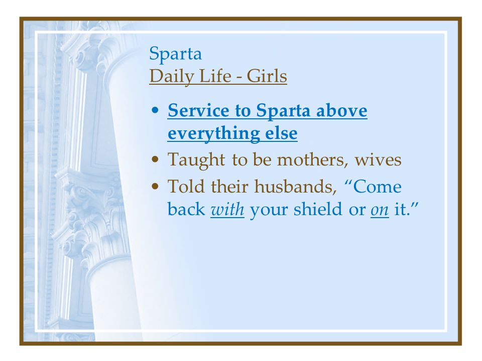 Sparta Daily Life - Girls Service to Sparta above everything else Taught to be mothers, wives Told their husbands, Come back with your shield or on it.