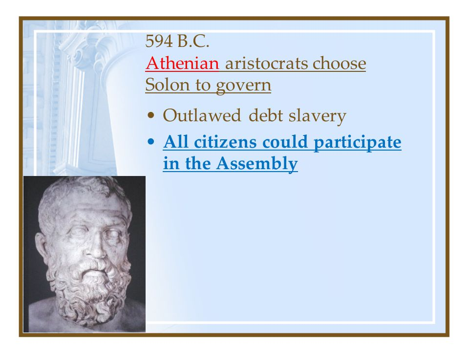594 B.C. Athenian aristocrats choose Solon to govern Outlawed debt slavery All citizens could participate in the Assembly