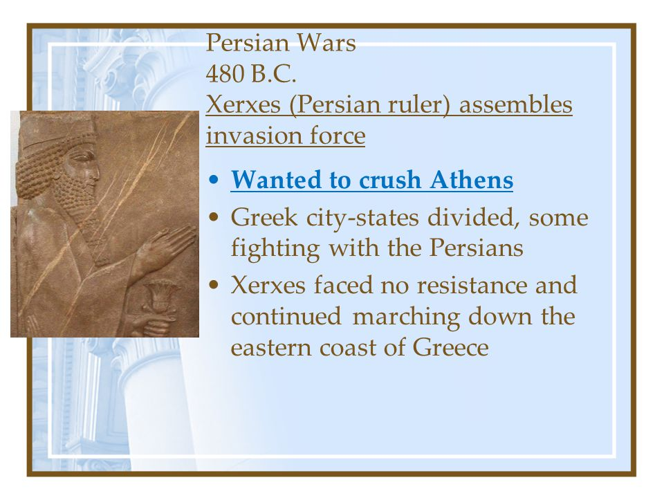 Persian Wars 480 B.C. Xerxes (Persian ruler) assembles invasion force Wanted to crush Athens Greek city-states divided, some fighting with the Persian