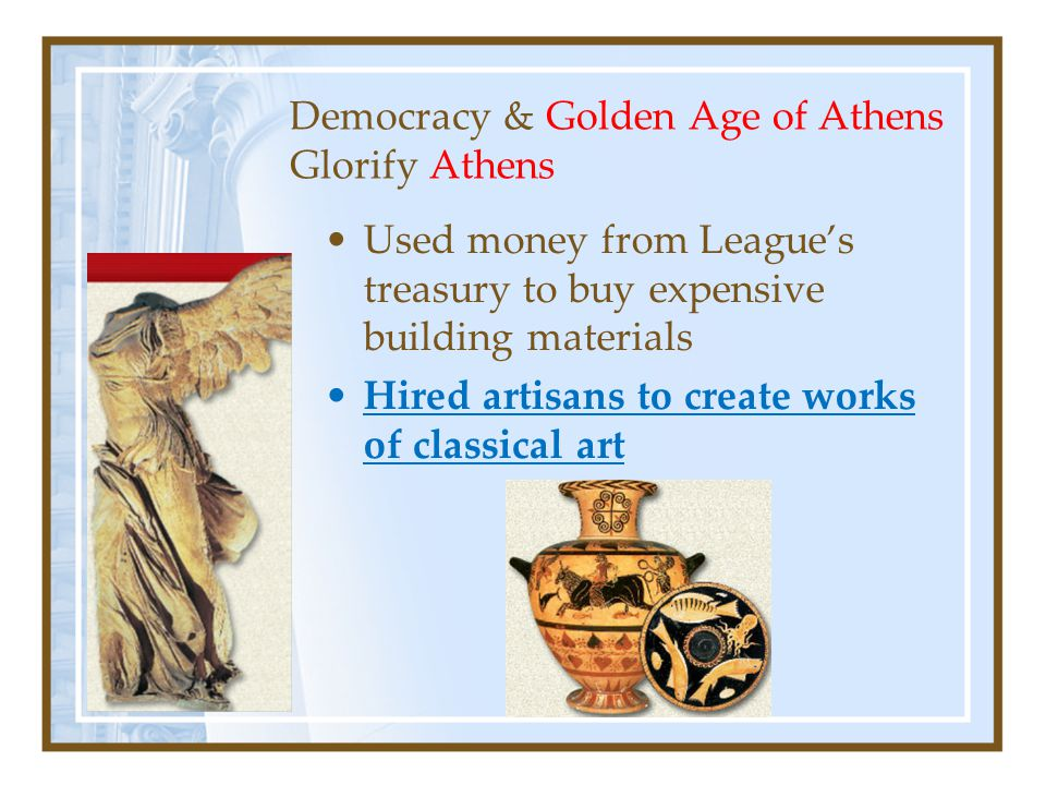 Democracy & Golden Age of Athens Glorify Athens Used money from League's treasury to buy expensive building materials Hired artisans to create works of classical art