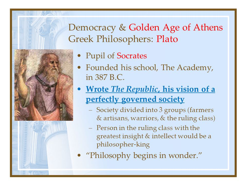 Democracy & Golden Age of Athens Greek Philosophers: Plato Pupil of Socrates Founded his school, The Academy, in 387 B.C.