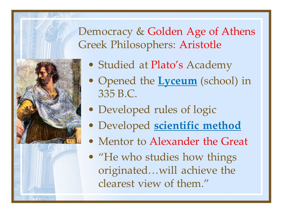 Democracy & Golden Age of Athens Greek Philosophers: Aristotle Studied at Plato's Academy Opened the Lyceum (school) in 335 B.C.